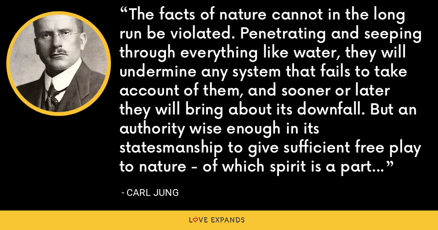 The facts of nature cannot in the long run be violated. Penetrating and seeping through everything like water, they will undermine any system that fails to take account of them, and sooner or later they will bring about its downfall. But an authority wise enough in its statesmanship to give sufficient free play to nature - of which spirit is a part - need fear no premature decline. - Carl Jung