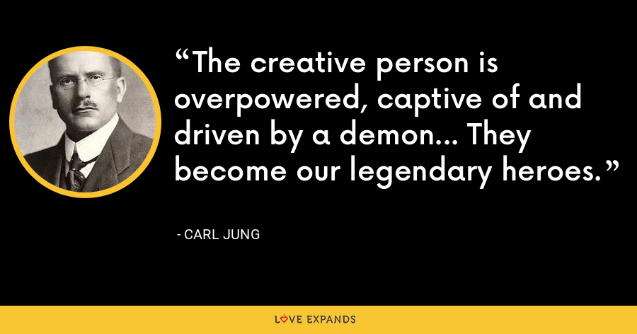The creative person is overpowered, captive of and driven by a demon... They become our legendary heroes. - Carl Jung