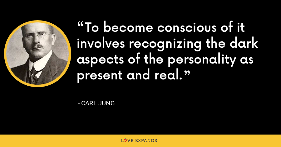 To become conscious of it involves recognizing the dark aspects of the personality as present and real. - Carl Jung