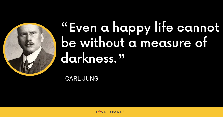 Even a happy life cannot be without a measure of darkness. - Carl Jung