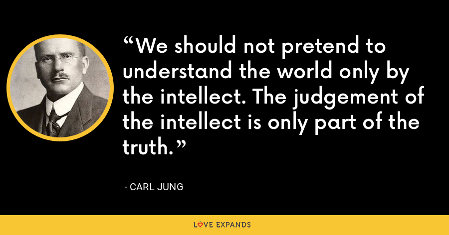 We should not pretend to understand the world only by the intellect. The judgement of the intellect is only part of the truth. - Carl Jung
