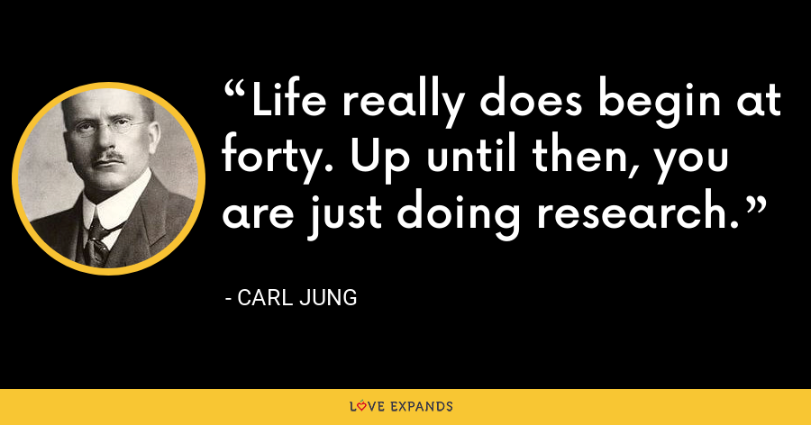 Life really does begin at forty. Up until then, you are just doing research. - Carl Jung