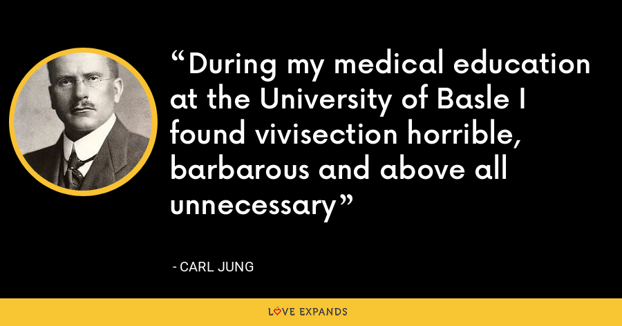 During my medical education at the University of Basle I found vivisection horrible, barbarous and above all unnecessary - Carl Jung