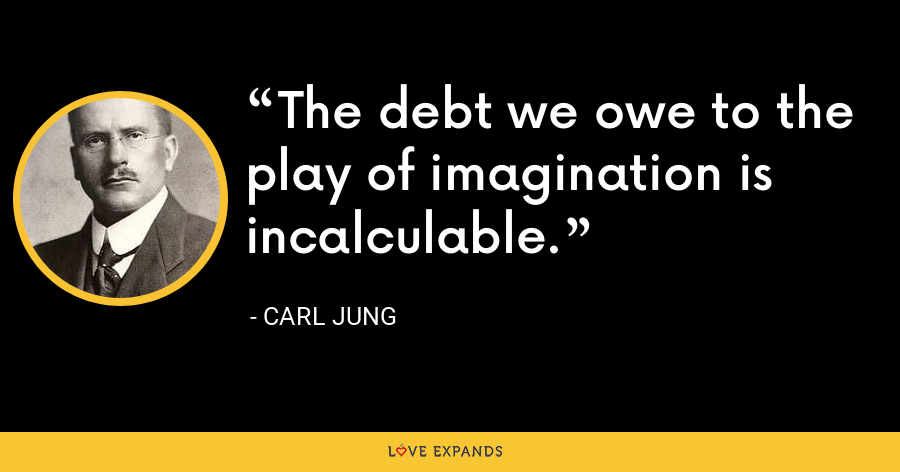 The debt we owe to the play of imagination is incalculable. - Carl Jung