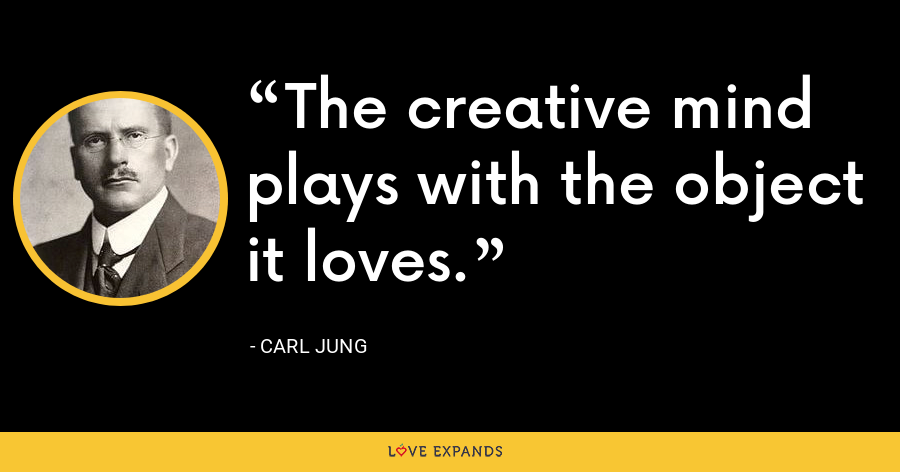 The creative mind plays with the object it loves. - Carl Jung