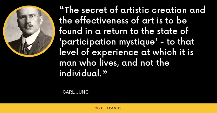 The secret of artistic creation and the effectiveness of art is to be found in a return to the state of 'participation mystique' - to that level of experience at which it is man who lives, and not the individual. - Carl Jung
