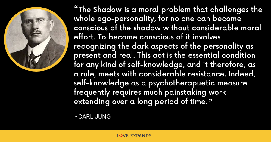 The Shadow is a moral problem that challenges the whole ego-personality, for no one can become conscious of the shadow without considerable moral effort. To become conscious of it involves recognizing the dark aspects of the personality as present and real. This act is the essential condition for any kind of self-knowledge, and it therefore, as a rule, meets with considerable resistance. Indeed, self-knowledge as a psychotherapuetic measure frequently requires much painstaking work extending over a long period of time. - Carl Jung