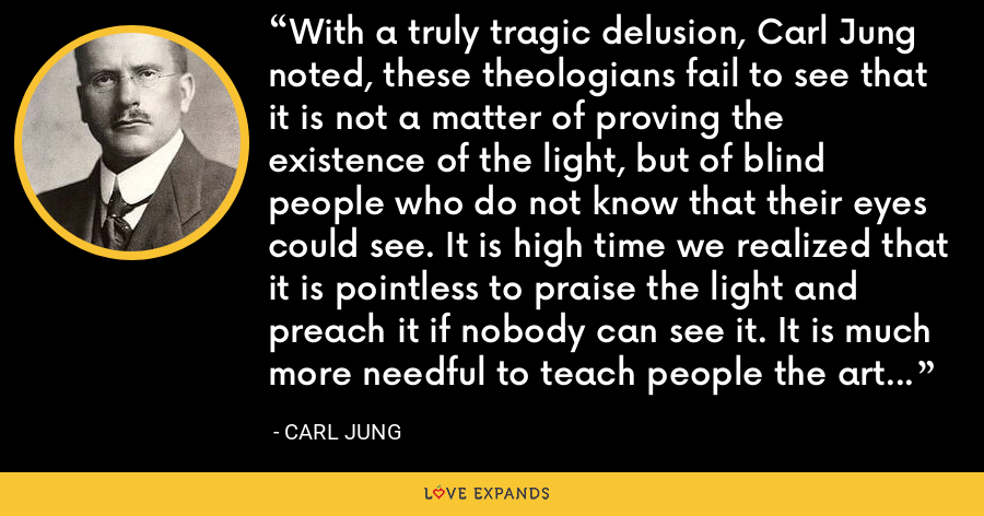 With a truly tragic delusion, Carl Jung noted, these theologians fail to see that it is not a matter of proving the existence of the light, but of blind people who do not know that their eyes could see. It is high time we realized that it is pointless to praise the light and preach it if nobody can see it. It is much more needful to teach people the art of seeing. - Carl Jung