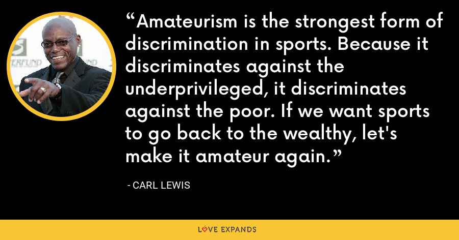 Amateurism is the strongest form of discrimination in sports. Because it discriminates against the underprivileged, it discriminates against the poor. If we want sports to go back to the wealthy, let's make it amateur again. - Carl Lewis