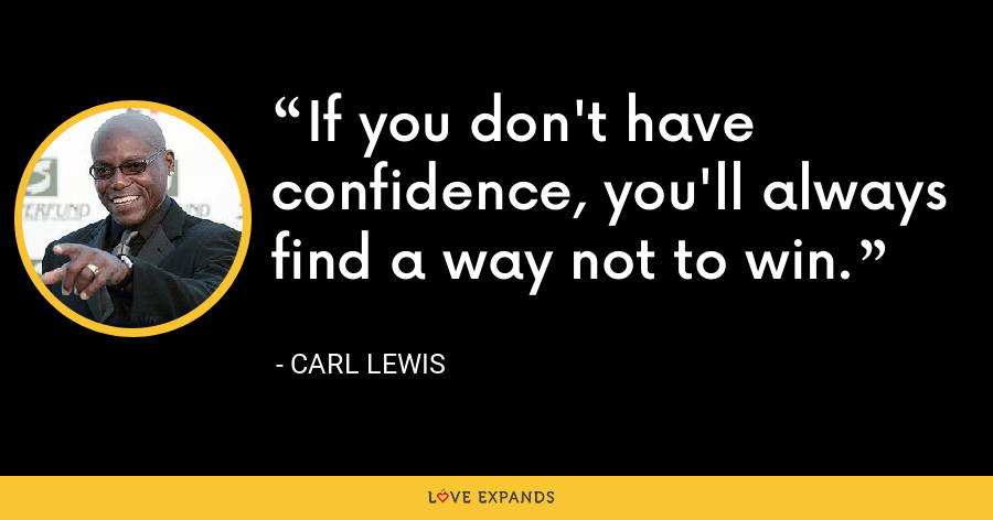 If you don't have confidence, you'll always find a way not to win. - Carl Lewis