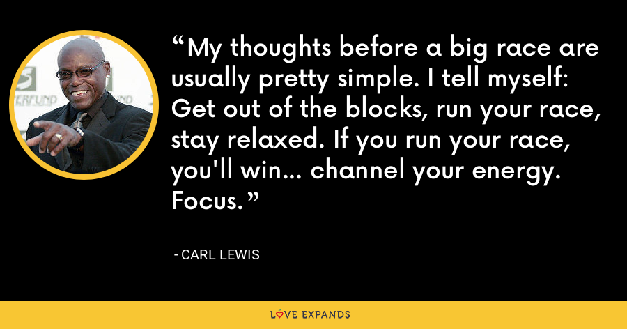 My thoughts before a big race are usually pretty simple. I tell myself: Get out of the blocks, run your race, stay relaxed. If you run your race, you'll win... channel your energy. Focus. - Carl Lewis