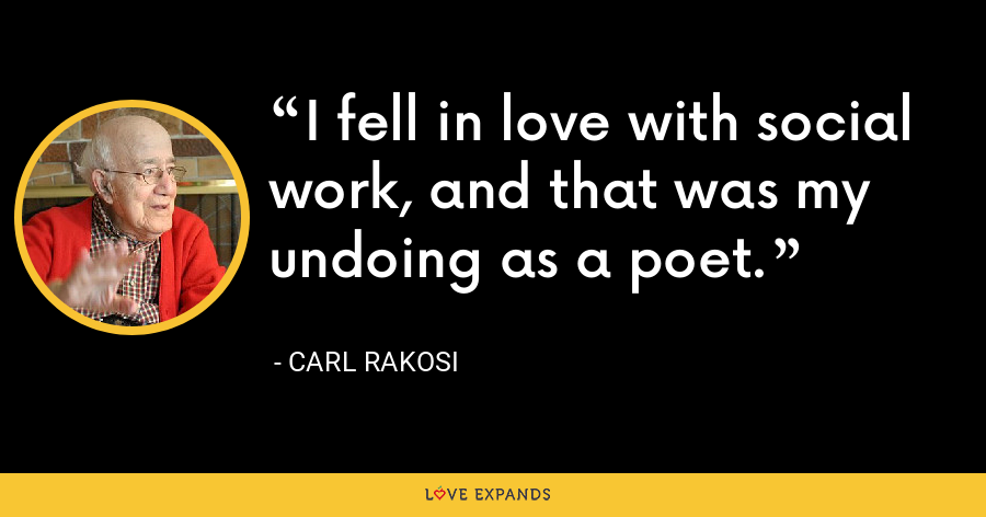 I fell in love with social work, and that was my undoing as a poet. - Carl Rakosi