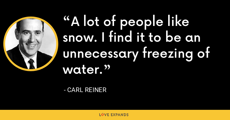 A lot of people like snow. I find it to be an unnecessary freezing of water. - Carl Reiner