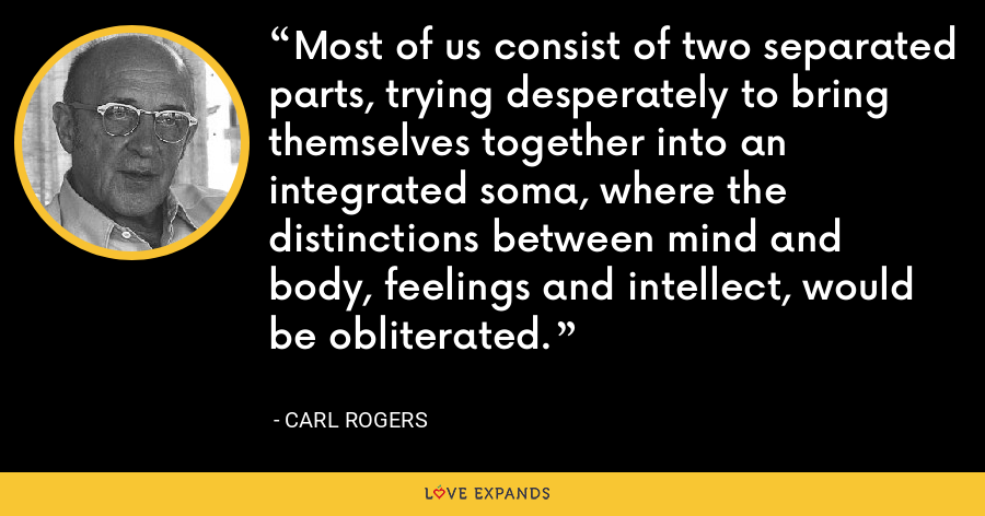 Most of us consist of two separated parts, trying desperately to bring themselves together into an integrated soma, where the distinctions between mind and body, feelings and intellect, would be obliterated. - Carl Rogers