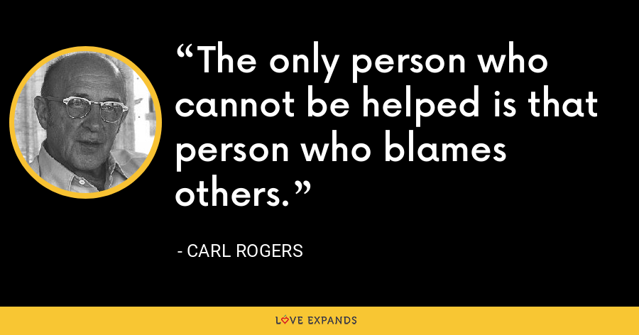 The only person who cannot be helped is that person who blames others. - Carl Rogers