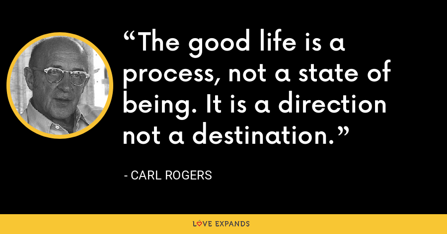 The good life is a process, not a state of being. It is a direction not a destination. - Carl Rogers
