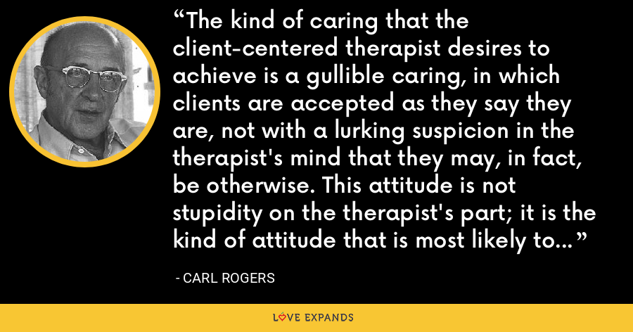 The kind of caring that the client-centered therapist desires to achieve is a gullible caring, in which clients are accepted as they say they are, not with a lurking suspicion in the therapist's mind that they may, in fact, be otherwise. This attitude is not stupidity on the therapist's part; it is the kind of attitude that is most likely to lead to trust. - Carl Rogers