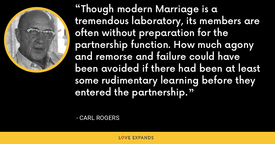 Though modern Marriage is a tremendous laboratory, its members are often without preparation for the partnership function. How much agony and remorse and failure could have been avoided if there had been at least some rudimentary learning before they entered the partnership. - Carl Rogers