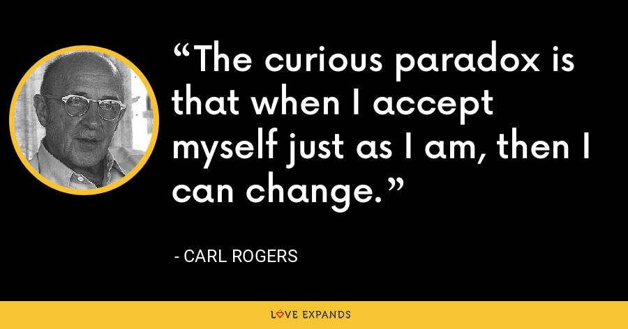 The curious paradox is that when I accept myself just as I am, then I can change. - Carl Rogers