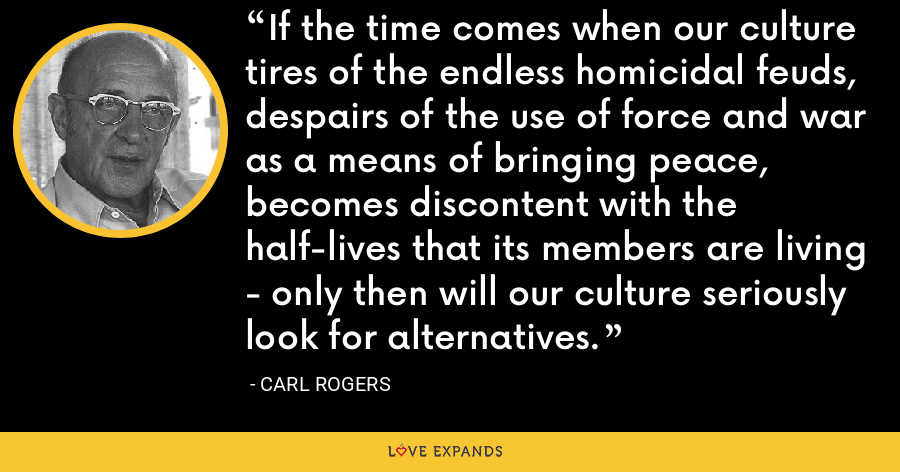 If the time comes when our culture tires of the endless homicidal feuds, despairs of the use of force and war as a means of bringing peace, becomes discontent with the half-lives that its members are living - only then will our culture seriously look for alternatives. - Carl Rogers