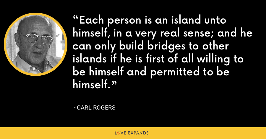 Each person is an island unto himself, in a very real sense; and he can only build bridges to other islands if he is first of all willing to be himself and permitted to be himself. - Carl Rogers