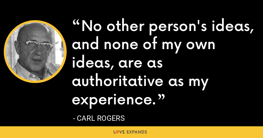 No other person's ideas, and none of my own ideas, are as authoritative as my experience. - Carl Rogers