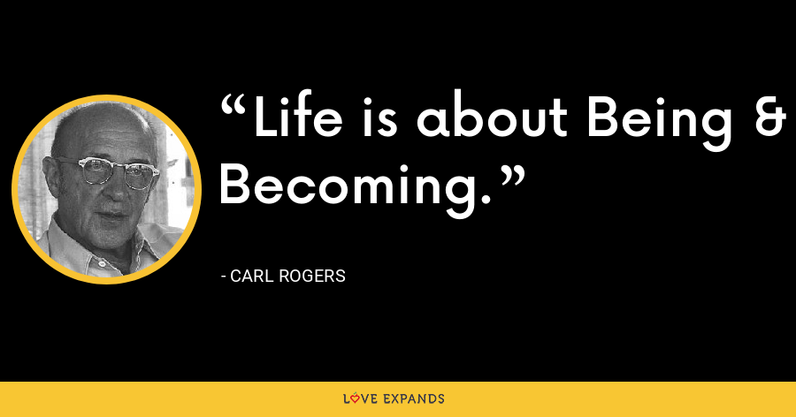 Life is about Being & Becoming. - Carl Rogers