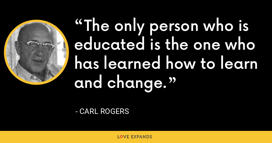 The only person who is educated is the one who has learned how to learn and change. - Carl Rogers