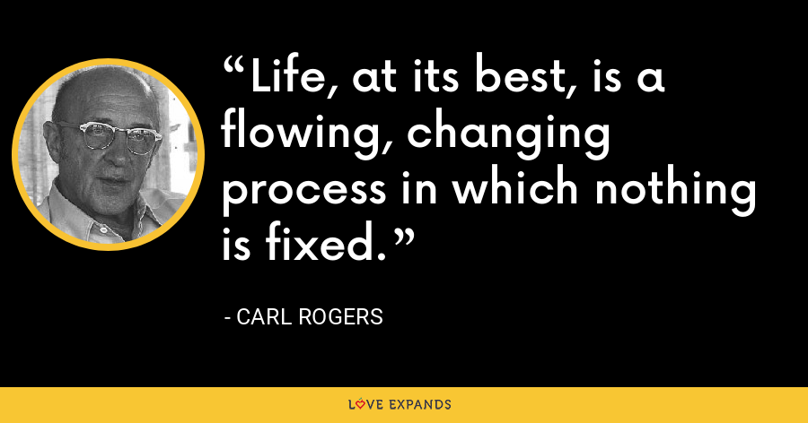 Life, at its best, is a flowing, changing process in which nothing is fixed. - Carl Rogers