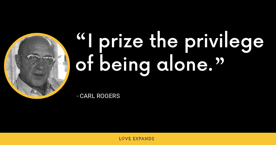 I prize the privilege of being alone. - Carl Rogers