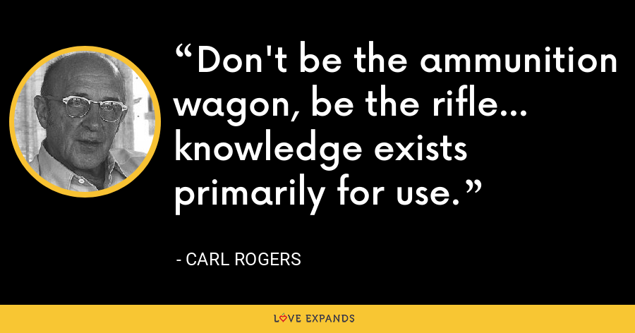 Don't be the ammunition wagon, be the rifle... knowledge exists primarily for use. - Carl Rogers
