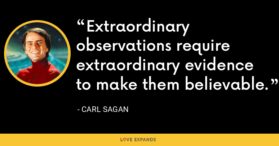 Extraordinary observations require extraordinary evidence to make them believable. - Carl Sagan