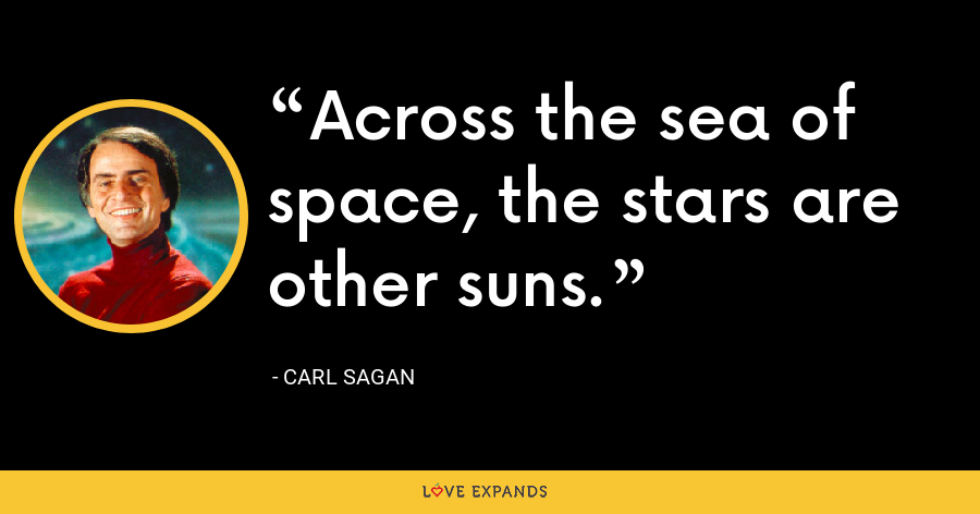 Across the sea of space, the stars are other suns. - Carl Sagan