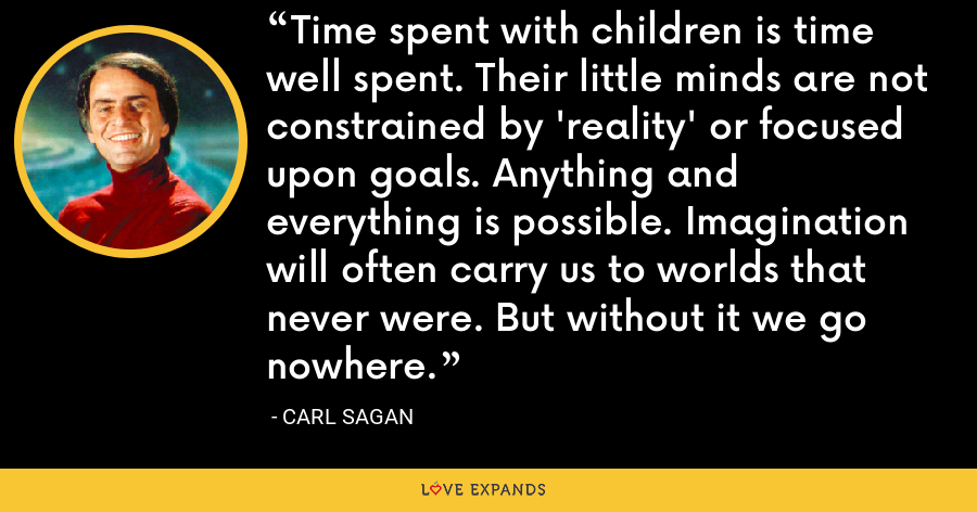 Time spent with children is time well spent. Their little minds are not constrained by 'reality' or focused upon goals. Anything and everything is possible. Imagination will often carry us to worlds that never were. But without it we go nowhere. - Carl Sagan