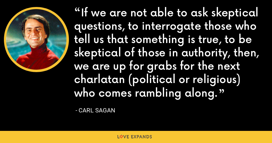 If we are not able to ask skeptical questions, to interrogate those who tell us that something is true, to be skeptical of those in authority, then, we are up for grabs for the next charlatan (political or religious) who comes rambling along. - Carl Sagan