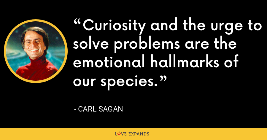 Curiosity and the urge to solve problems are the emotional hallmarks of our species. - Carl Sagan