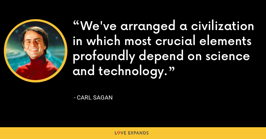 We've arranged a civilization in which most crucial elements profoundly depend on science and technology. - Carl Sagan