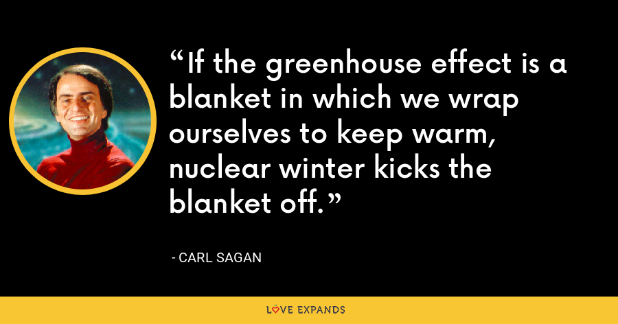 If the greenhouse effect is a blanket in which we wrap ourselves to keep warm, nuclear winter kicks the blanket off. - Carl Sagan