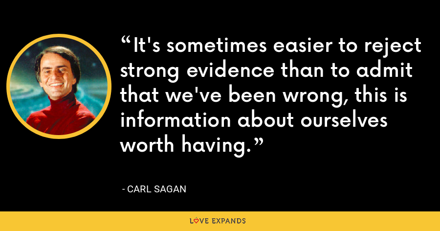It's sometimes easier to reject strong evidence than to admit that we've been wrong, this is information about ourselves worth having. - Carl Sagan