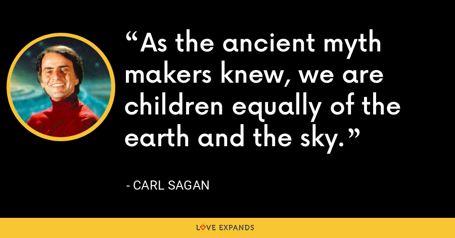 As the ancient myth makers knew, we are children equally of the earth and the sky. - Carl Sagan
