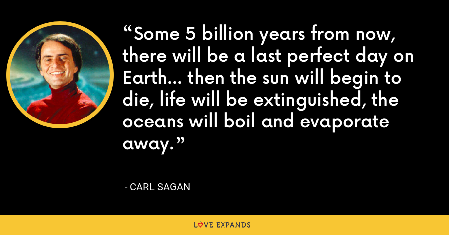 Some 5 billion years from now, there will be a last perfect day on Earth... then the sun will begin to die, life will be extinguished, the oceans will boil and evaporate away. - Carl Sagan