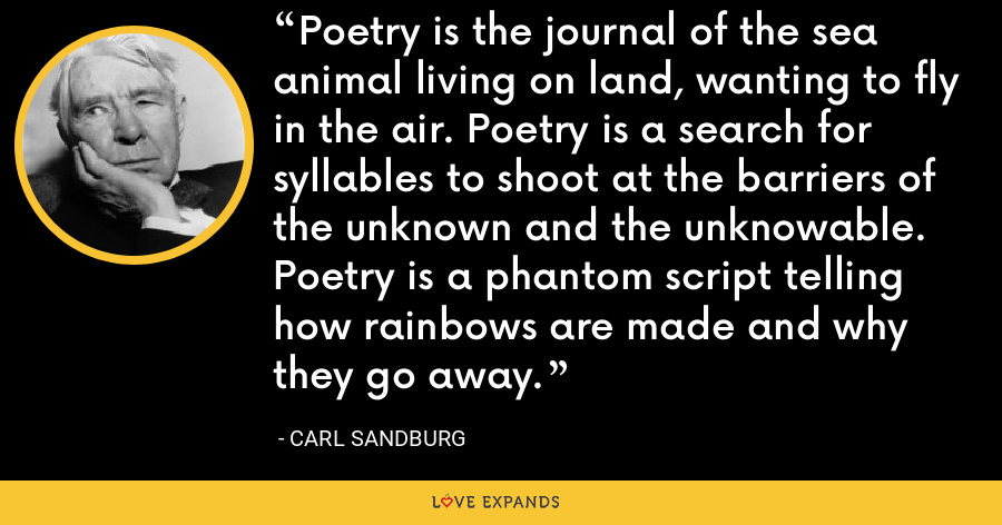 Poetry is the journal of the sea animal living on land, wanting to fly in the air. Poetry is a search for syllables to shoot at the barriers of the unknown and the unknowable. Poetry is a phantom script telling how rainbows are made and why they go away. - Carl Sandburg