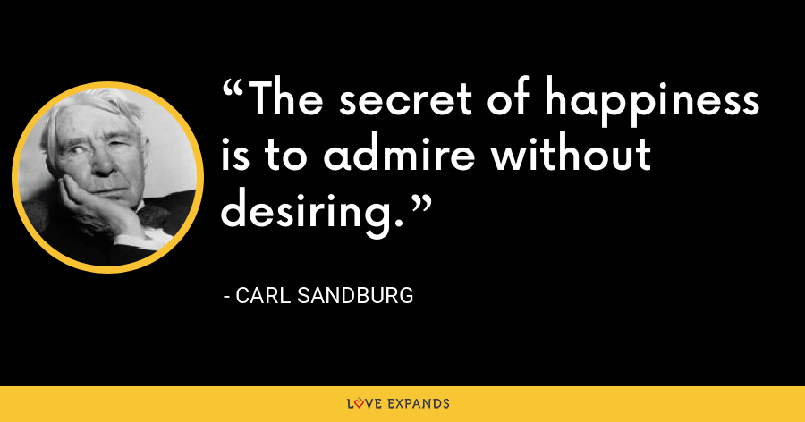 The secret of happiness is to admire without desiring. - Carl Sandburg