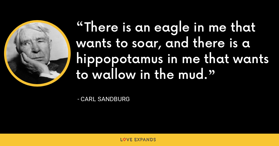 There is an eagle in me that wants to soar, and there is a hippopotamus in me that wants to wallow in the mud. - Carl Sandburg