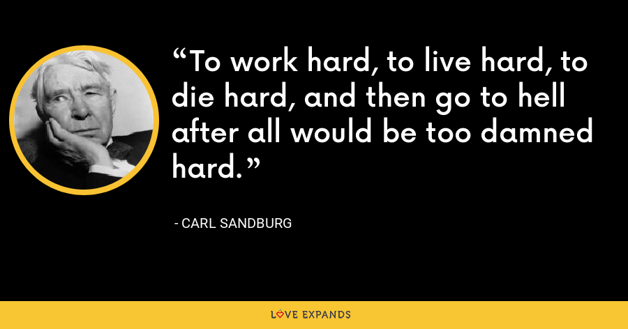 To work hard, to live hard, to die hard, and then go to hell after all would be too damned hard. - Carl Sandburg