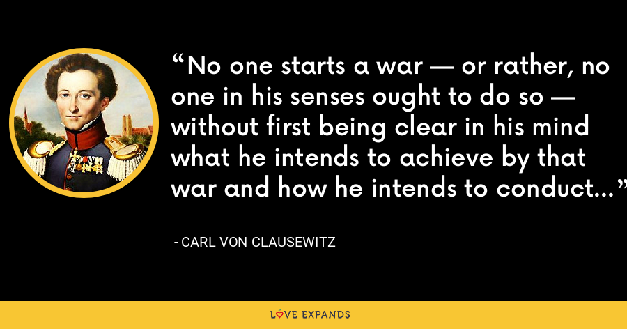No one starts a war — or rather, no one in his senses ought to do so — without first being clear in his mind what he intends to achieve by that war and how he intends to conduct it. - Carl von Clausewitz