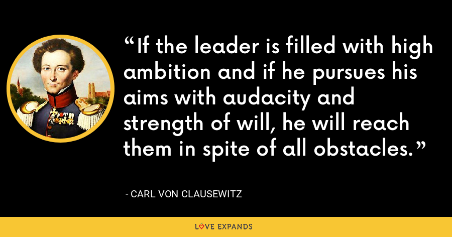 If the leader is filled with high ambition and if he pursues his aims with audacity and strength of will, he will reach them in spite of all obstacles. - Carl von Clausewitz