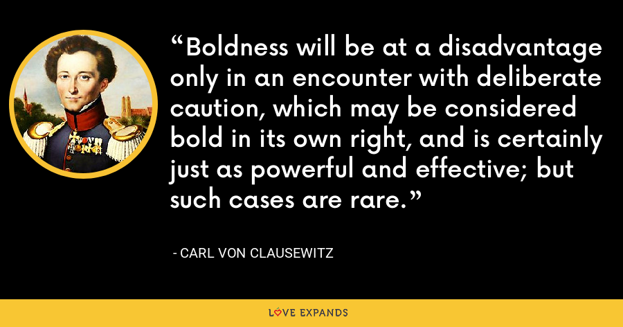 Boldness will be at a disadvantage only in an encounter with deliberate caution, which may be considered bold in its own right, and is certainly just as powerful and effective; but such cases are rare. - Carl von Clausewitz