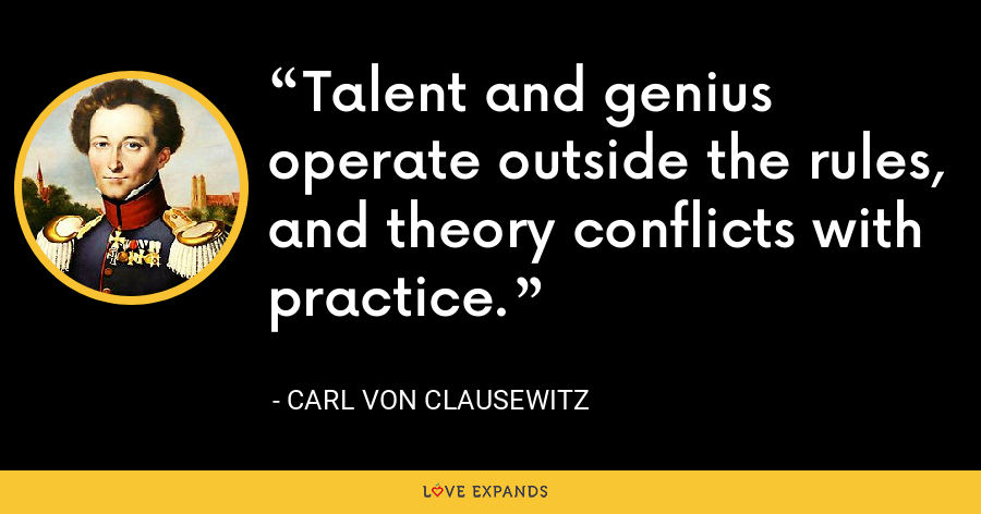 Talent and genius operate outside the rules, and theory conflicts with practice. - Carl von Clausewitz