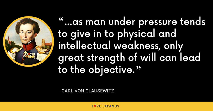 ...as man under pressure tends to give in to physical and intellectual weakness, only great strength of will can lead to the objective. - Carl von Clausewitz